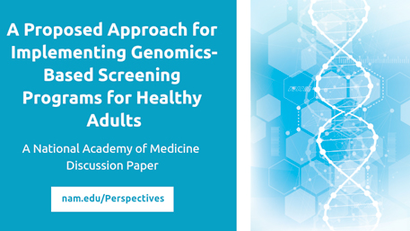 A Proposed Approach for Implementing Genomics-Based Screening Programs for Healthy Adults - A National Academy of Medicine Discussion Paper nam.edu/Perspectives with an image of DNA
