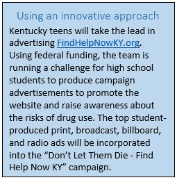 """Using an innovative approach. Kentucky teens will take the lead in advertising FindHelpNowKY.org. Using federal funding, the team is running a challenge for high school students to produce campaign advertisements to promote the website and raise awareness about the risks of drug use. The top student-produced print, broadcast, billboard, and radio ads will be incorporated into the """"Don't Let Them Die--Find Help Now KY"""" campaign."""