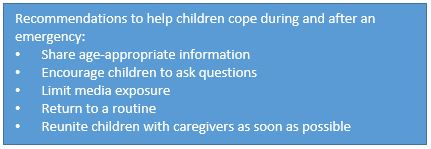 Recommendations to help children cope during and after an emergency: • Share age-appropriate information • Encourage children to ask questions • Limit media exposure • Return to a routine • Reunite children with caregivers as soon as possible