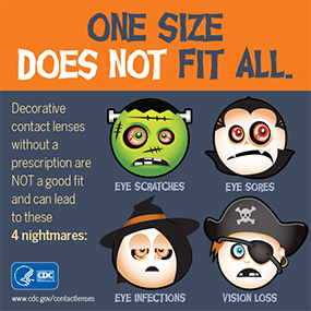 One Size Does Not fit all. Decrative contact lenses without a prescription are NOT a good fit and can lead to these nightmares: Eye Infections, eye scratches, eye sores, vision loss